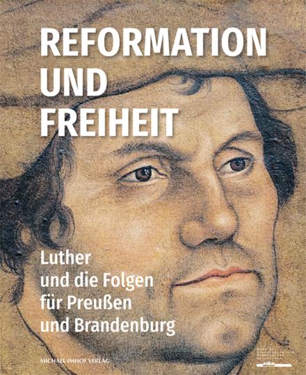 Reformation und Freiheit. Luther und die Folgen für Preußen und Brandenburg.