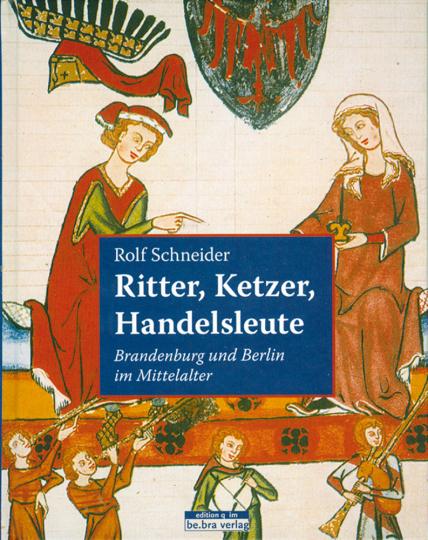 Ritter, Ketzer, Handelsleute - Brandenburg und Berlin im Mittelalter