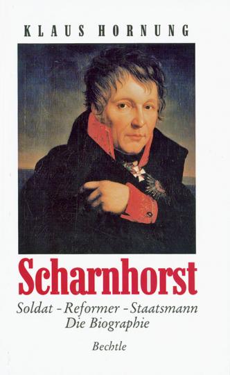 Scharnhorst. Soldat - Reformer - Staatsmann. Die Biographie.