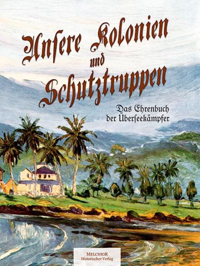 Unsere Kolonien und Schutztruppen. Das Ehrenbuch der Überseekämpfer.