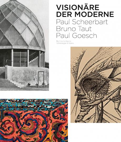 Visionäre der Moderne. Paul Scheerbart, Bruno Taut, Paul Goesch.