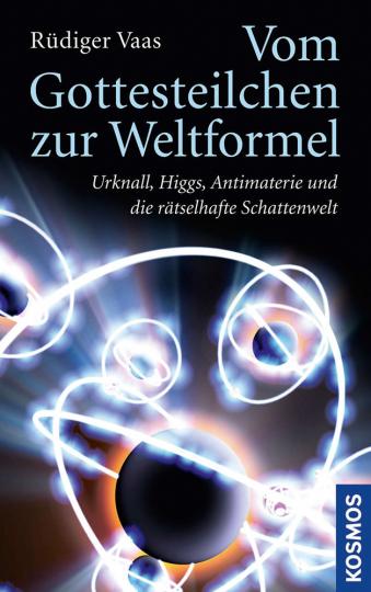 Vom Gottesteilchen zur Weltformel. Urknall, Higgs, Antimaterie und die rätselhafte Schattenwelt.