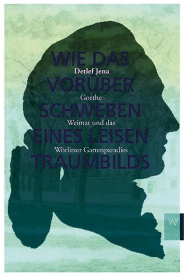 Wie das Vorüberschweben eines leisen Traumbilds. Goethe, Weimar und Wörlitzer Gartenparadies.
