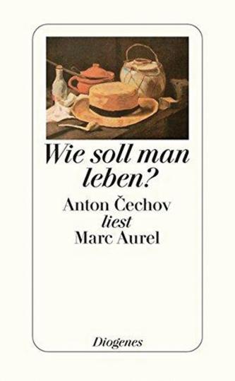 Wie soll man leben? Anton Cechov liest Marc Aurel.