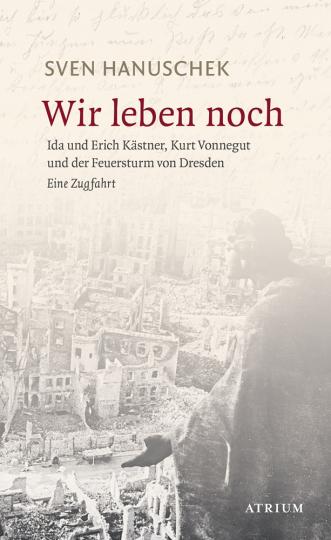 Wir leben noch. Erich und Ida Kästner, Kurt Vonnegut und der Feuersturm von Dresden. Eine Zugfahrt.